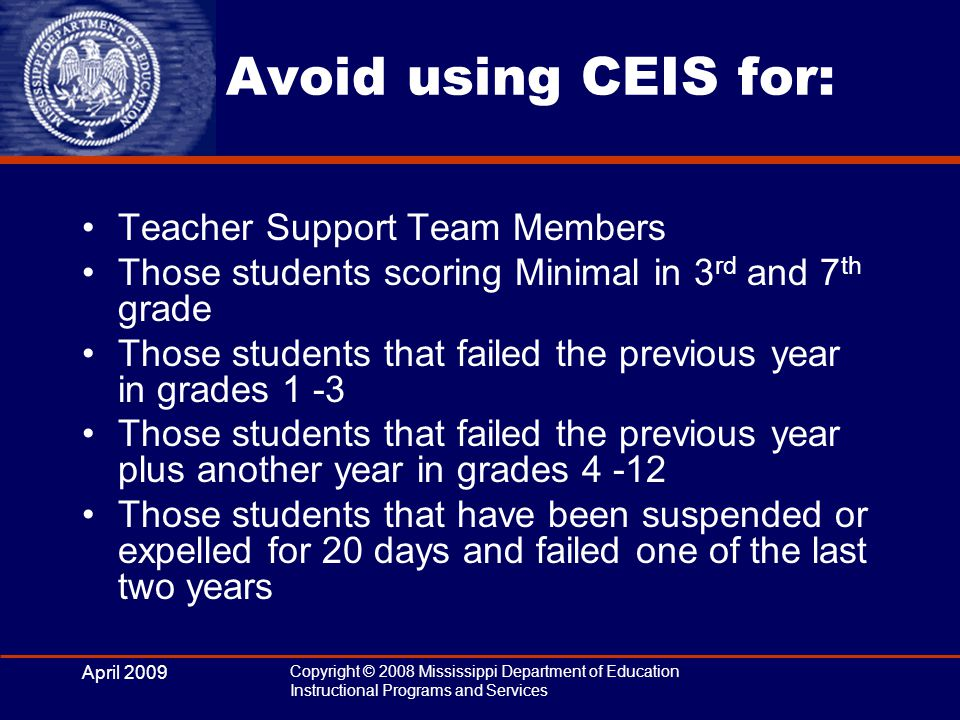 April 2009 Copyright © 2008 Mississippi Department of Education Instructional Programs and Services Avoid using CEIS for: Teacher Support Team Members Those students scoring Minimal in 3 rd and 7 th grade Those students that failed the previous year in grades 1 -3 Those students that failed the previous year plus another year in grades 4 -12 Those students that have been suspended or expelled for 20 days and failed one of the last two years