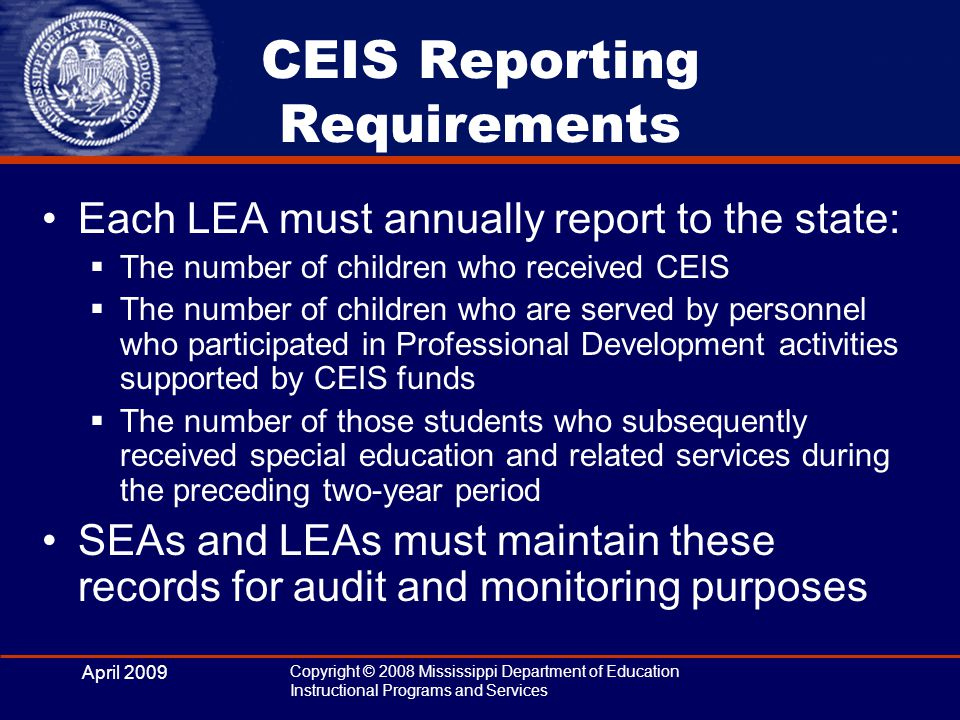 April 2009 Copyright © 2008 Mississippi Department of Education Instructional Programs and Services CEIS Reporting Requirements Each LEA must annually report to the state:  The number of children who received CEIS  The number of children who are served by personnel who participated in Professional Development activities supported by CEIS funds  The number of those students who subsequently received special education and related services during the preceding two-year period SEAs and LEAs must maintain these records for audit and monitoring purposes