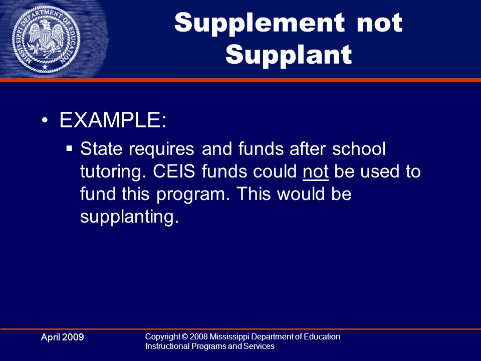 April 2009 Copyright © 2008 Mississippi Department of Education Instructional Programs and Services Supplement not Supplant EXAMPLE:  State requires