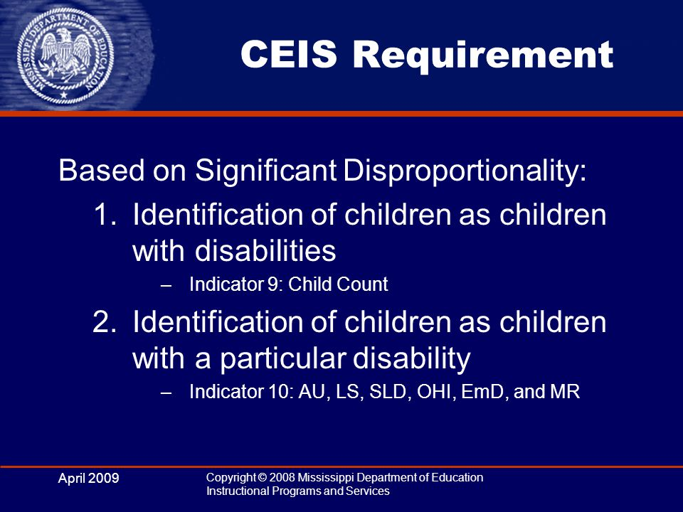 April 2009 Copyright © 2008 Mississippi Department of Education Instructional Programs and Services CEIS Requirement Based on Significant Disproportionality: 1.Identification of children as children with disabilities –Indicator 9: Child Count 2.Identification of children as children with a particular disability –Indicator 10: AU, LS, SLD, OHI, EmD, and MR