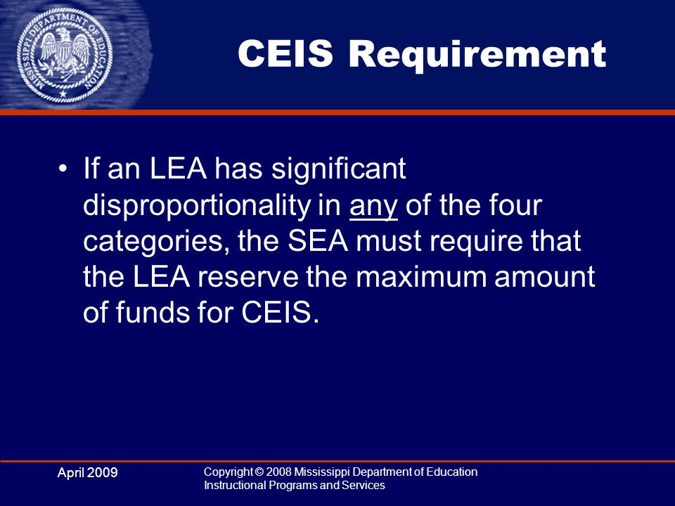 April 2009 Copyright © 2008 Mississippi Department of Education Instructional Programs and Services CEIS Requirement If an LEA has significant disprop