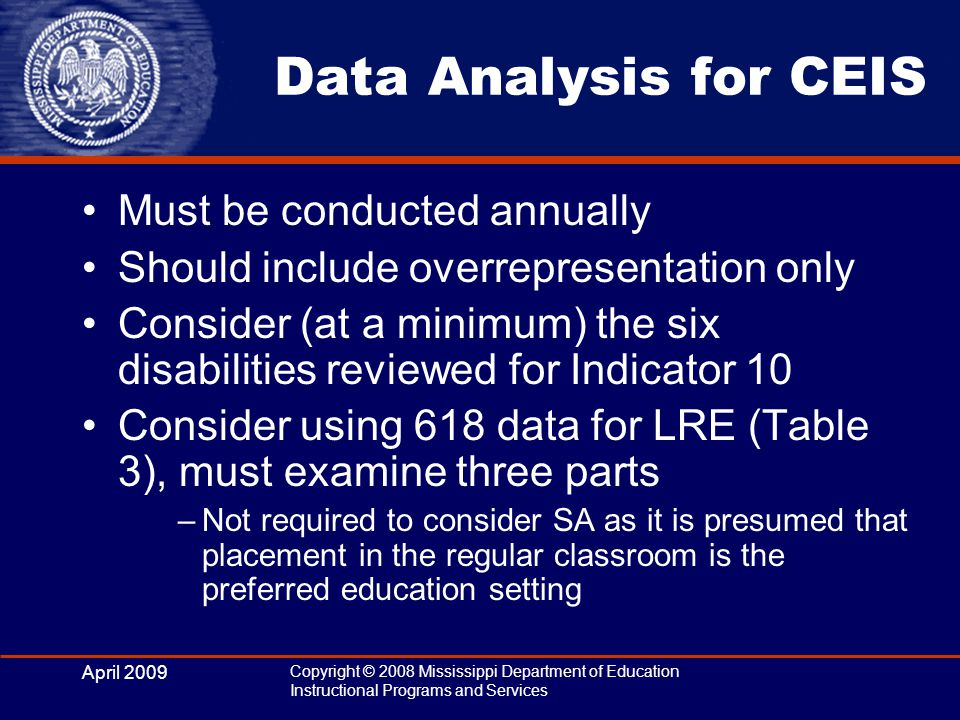April 2009 Copyright © 2008 Mississippi Department of Education Instructional Programs and Services Data Analysis for CEIS Must be conducted annually Should include overrepresentation only Consider (at a minimum) the six disabilities reviewed for Indicator 10 Consider using 618 data for LRE (Table 3), must examine three parts –Not required to consider SA as it is presumed that placement in the regular classroom is the preferred education setting