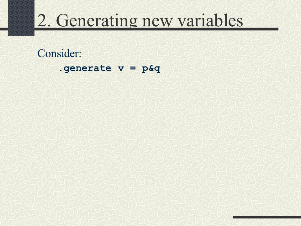 2. Generating new variables Consider:.generate v = p&q