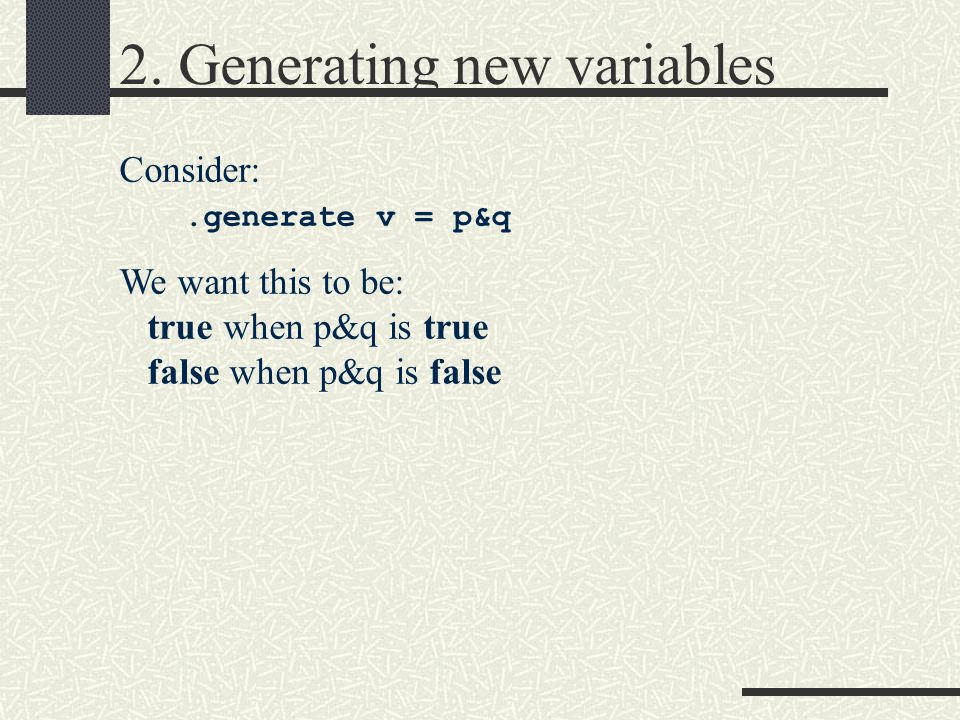 2. Generating new variables Consider:.generate v = p&q We want this to be: true when p&q is true false when p&q is false