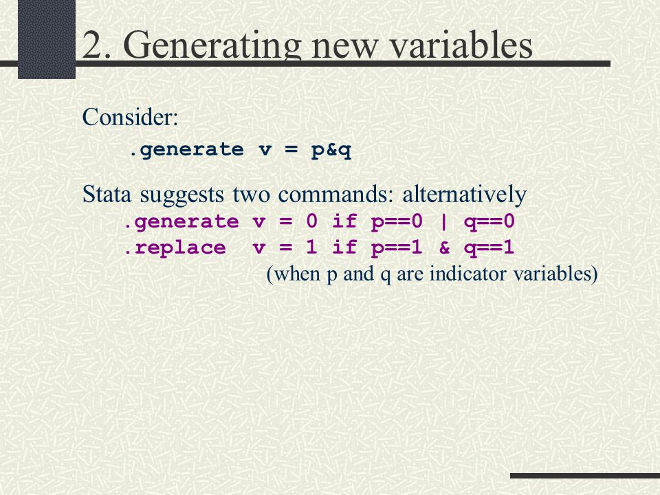 2. Generating new variables Consider:.generate v = p&q Stata suggests two commands: alternatively.generate v = 0 if p==0   q==0.replace v = 1 if p==1