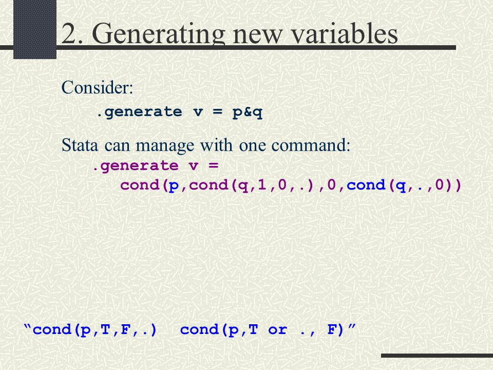 """2. Generating new variables Consider:.generate v = p&q Stata can manage with one command:.generate v = cond(p,cond(q,1,0,.),0,cond(q,.,0)) """"cond(p,T,F"""