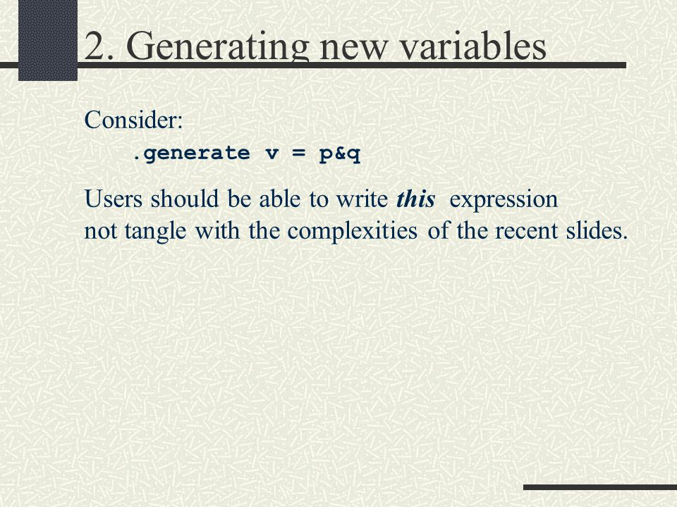 2. Generating new variables Consider:.generate v = p&q Users should be able to write this expression not tangle with the complexities of the recent sl