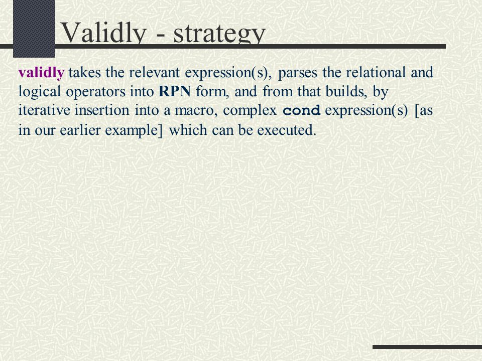 Validly - strategy validly takes the relevant expression(s), parses the relational and logical operators into RPN form, and from that builds, by iterative insertion into a macro, complex cond expression(s) [as in our earlier example] which can be executed.