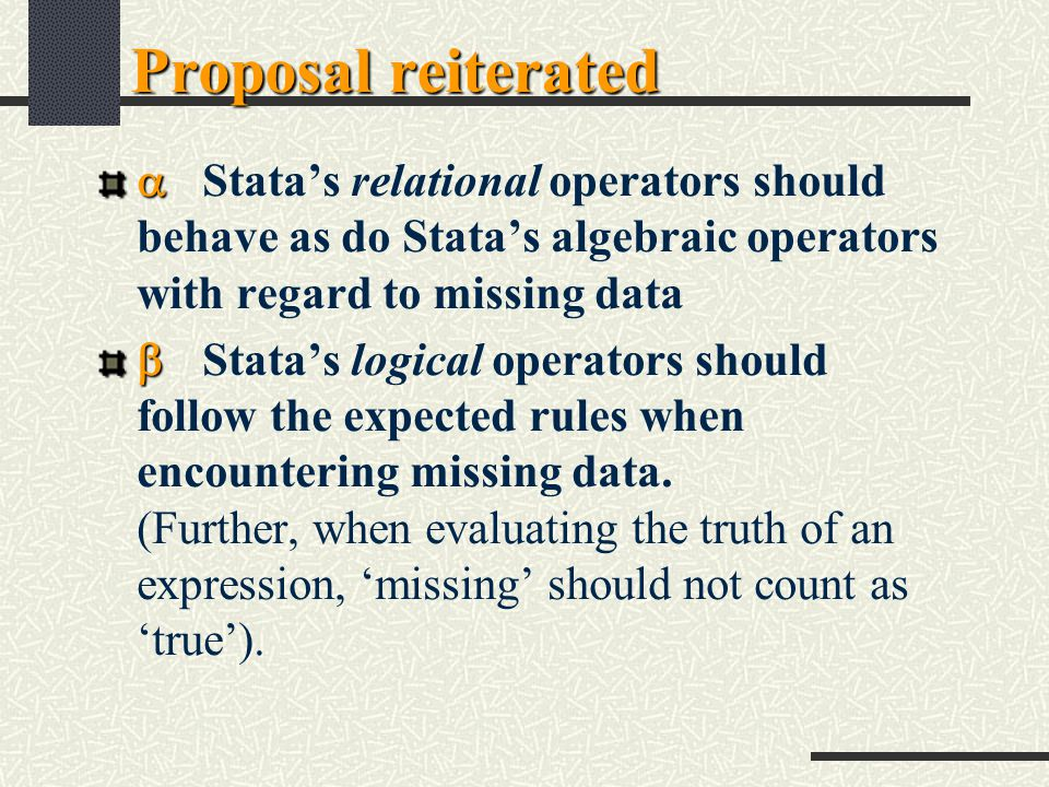 Proposal reiterated   Stata's relational operators should behave as do Stata's algebraic operators with regard to missing data   Stata's logical operators should follow the expected rules when encountering missing data.