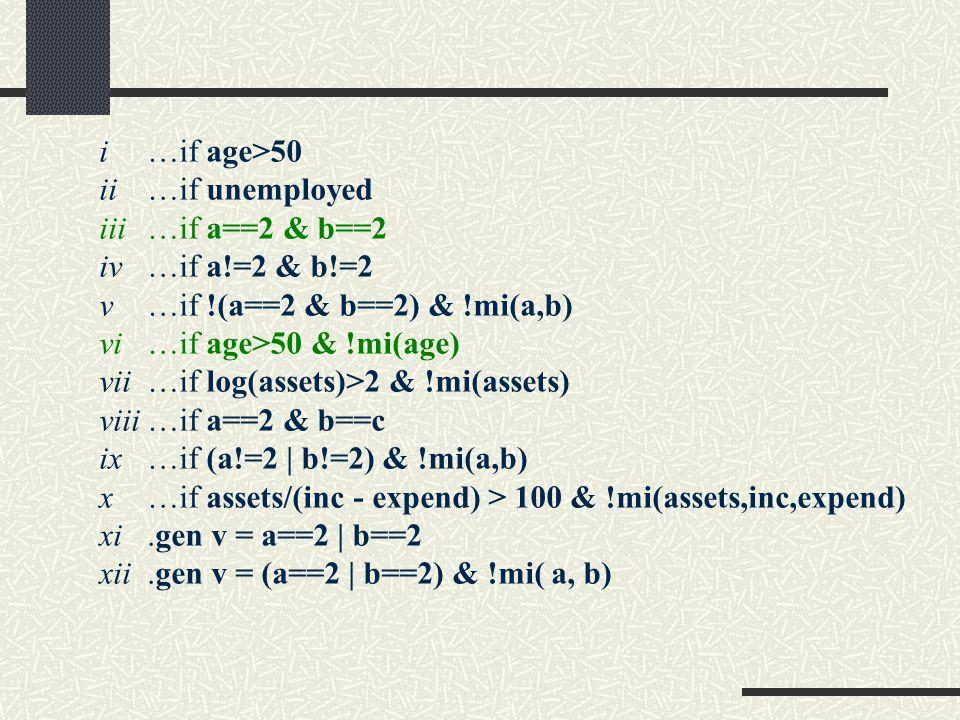 i…if age>50 ii…if unemployed iii…if a==2 & b==2 iv…if a!=2 & b!=2 v…if !(a==2 & b==2) & !mi(a,b) vi…if age>50 & !mi(age) vii…if log(assets)>2 & !mi(assets) viii…if a==2 & b==c ix…if (a!=2 | b!=2) & !mi(a,b) x…if assets/(inc - expend) > 100 & !mi(assets,inc,expend) xi.gen v = a==2 | b==2 xii.gen v = (a==2 | b==2) & !mi( a, b)