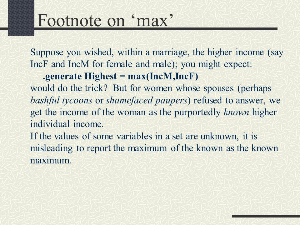 Footnote on 'max' Suppose you wished, within a marriage, the higher income (say IncF and IncM for female and male); you might expect:.generate Highest = max(IncM,IncF) would do the trick.