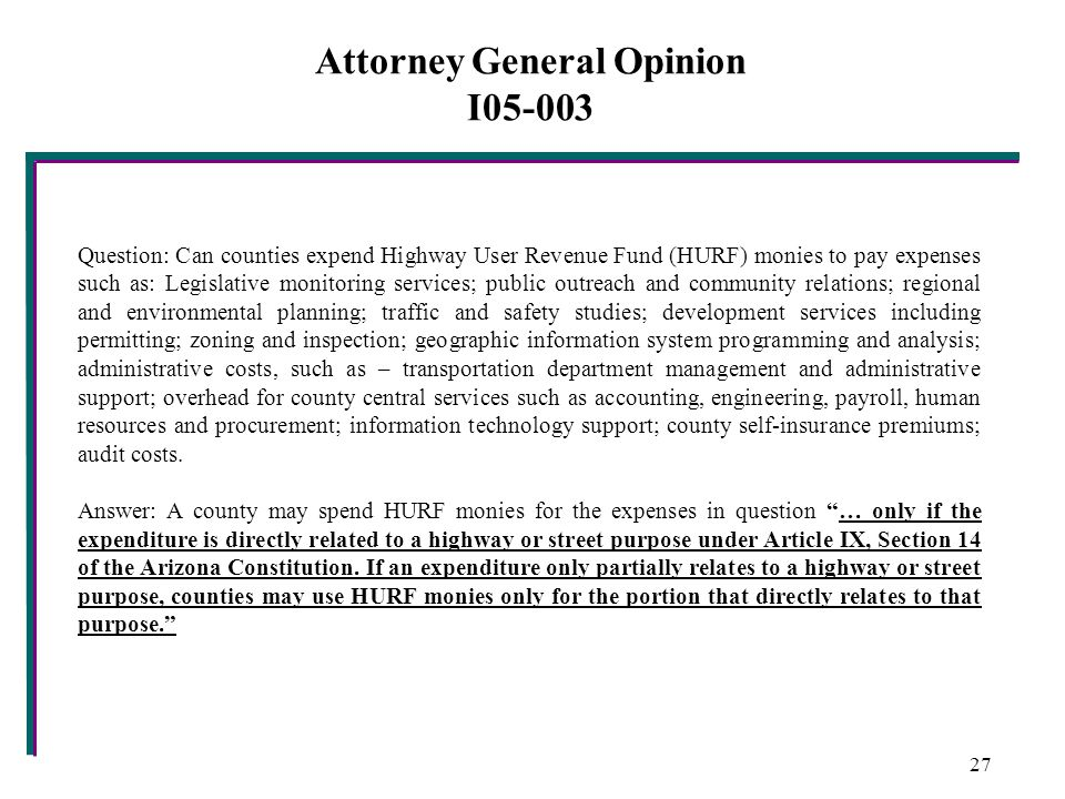 Attorney General Opinion I05-003 Question: Can counties expend Highway User Revenue Fund (HURF) monies to pay expenses such as: Legislative monitoring services; public outreach and community relations; regional and environmental planning; traffic and safety studies; development services including permitting; zoning and inspection; geographic information system programming and analysis; administrative costs, such as – transportation department management and administrative support; overhead for county central services such as accounting, engineering, payroll, human resources and procurement; information technology support; county self-insurance premiums; audit costs.
