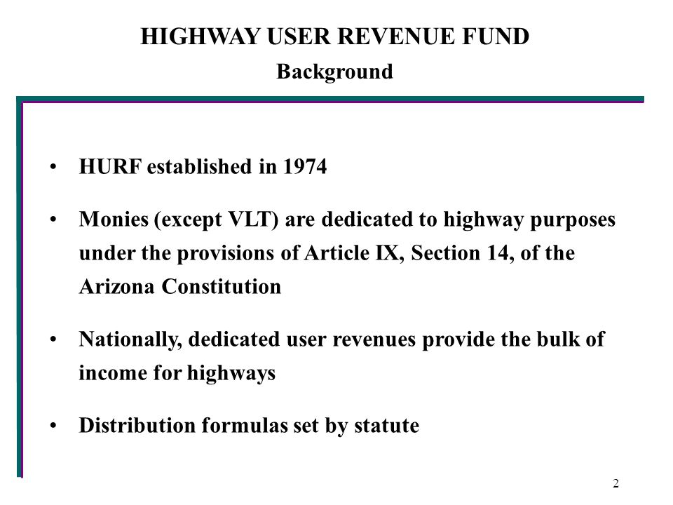 HIGHWAY USER REVENUE FUND Background HURF established in 1974 Monies (except VLT) are dedicated to highway purposes under the provisions of Article IX, Section 14, of the Arizona Constitution Nationally, dedicated user revenues provide the bulk of income for highways Distribution formulas set by statute 2