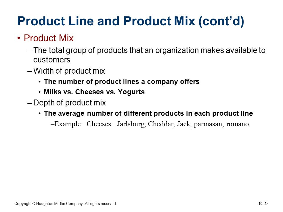 Copyright © Houghton Mifflin Company. All rights reserved. 10–13 Product Line and Product Mix (cont'd) Product Mix –The total group of products that a