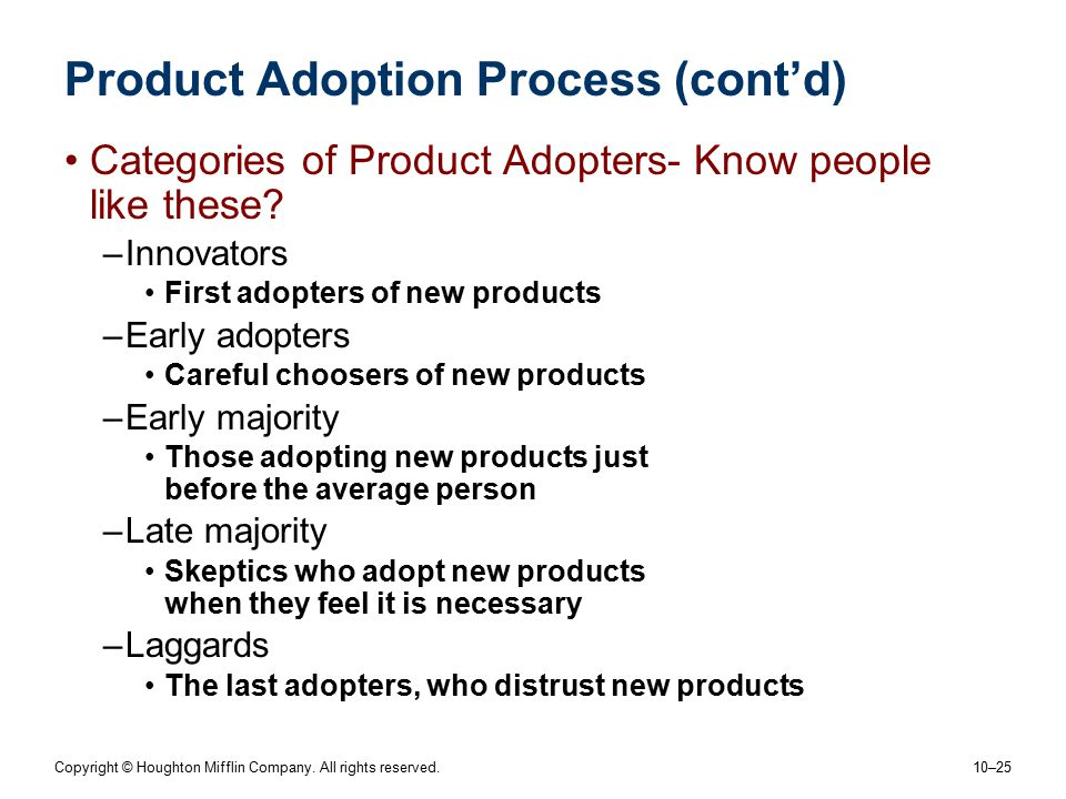 Copyright © Houghton Mifflin Company. All rights reserved. 10–25 Product Adoption Process (cont'd) Categories of Product Adopters- Know people like th