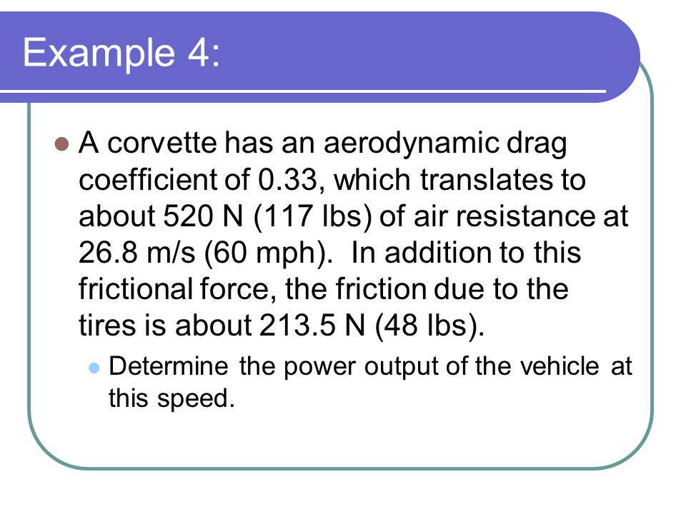 Example 4: A corvette has an aerodynamic drag coefficient of 0.33, which translates to about 520 N (117 lbs) of air resistance at 26.8 m/s (60 mph).