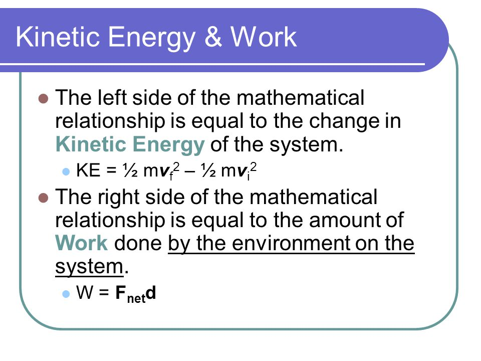 Kinetic Energy & Work The left side of the mathematical relationship is equal to the change in Kinetic Energy of the system.