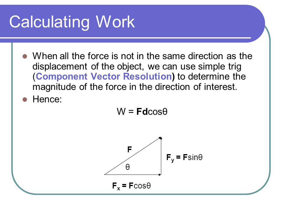 Calculating Work When all the force is not in the same direction as the displacement of the object, we can use simple trig (Component Vector Resolution) to determine the magnitude of the force in the direction of interest.