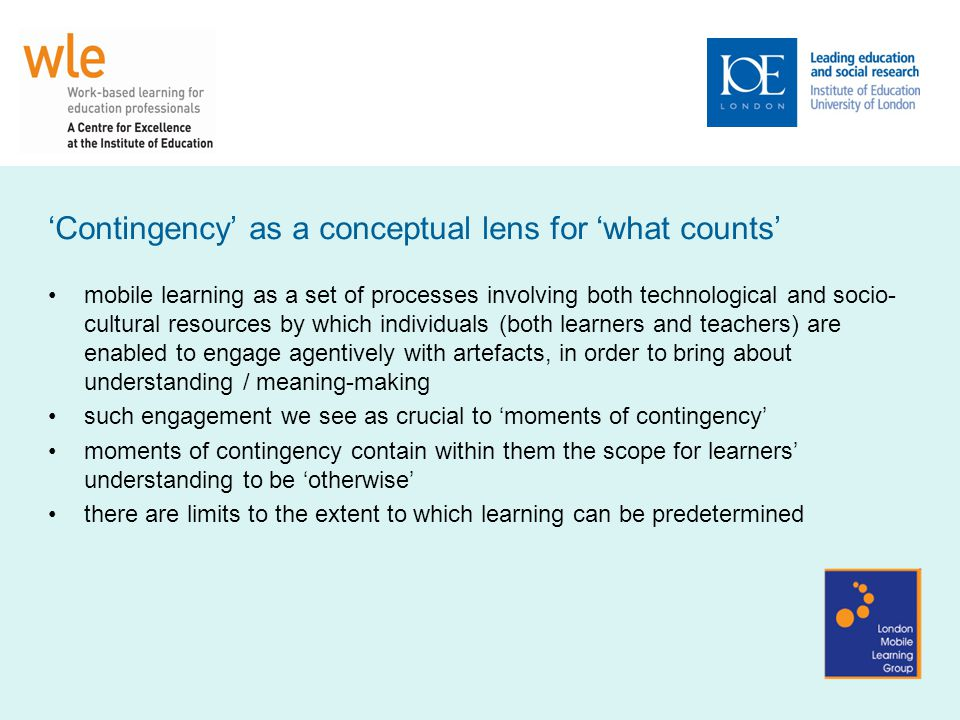 'Contingency' as a conceptual lens for 'what counts' mobile learning as a set of processes involving both technological and socio- cultural resources by which individuals (both learners and teachers) are enabled to engage agentively with artefacts, in order to bring about understanding / meaning-making such engagement we see as crucial to 'moments of contingency' moments of contingency contain within them the scope for learners' understanding to be 'otherwise' there are limits to the extent to which learning can be predetermined