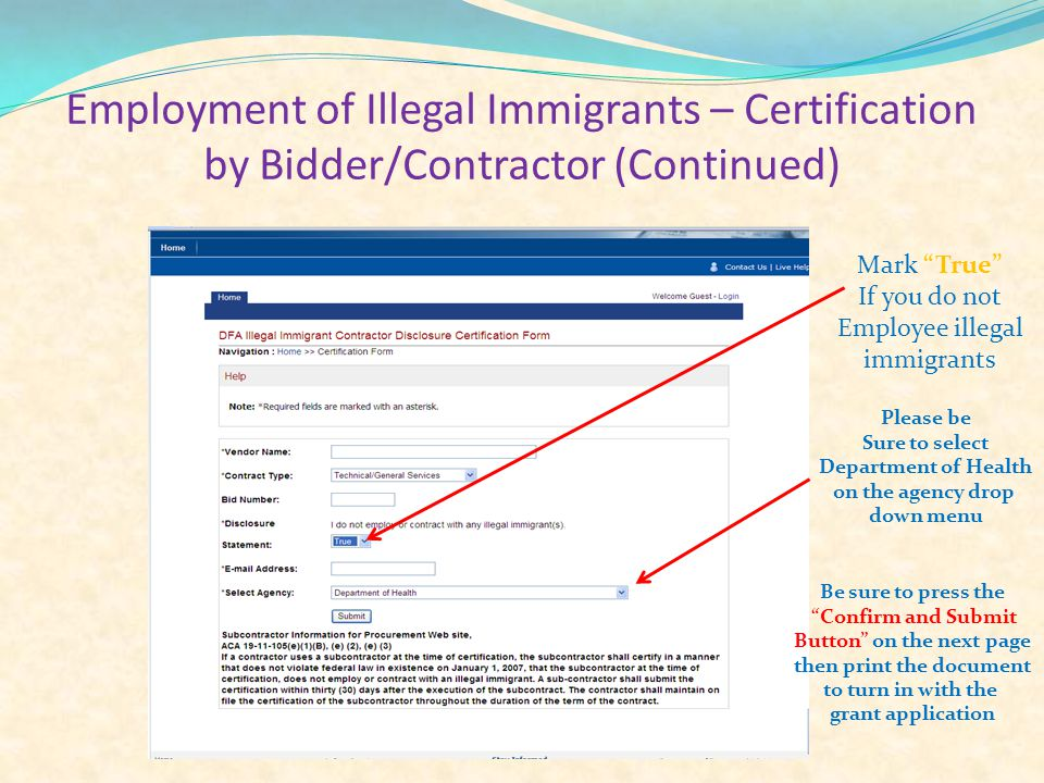 Employment of Illegal Immigrants – Certification by Bidder/Contractor (Continued) Mark True If you do not Employee illegal immigrants Please be Sure to select Department of Health on the agency drop down menu Be sure to press the Confirm and Submit Button on the next page then print the document to turn in with the grant application