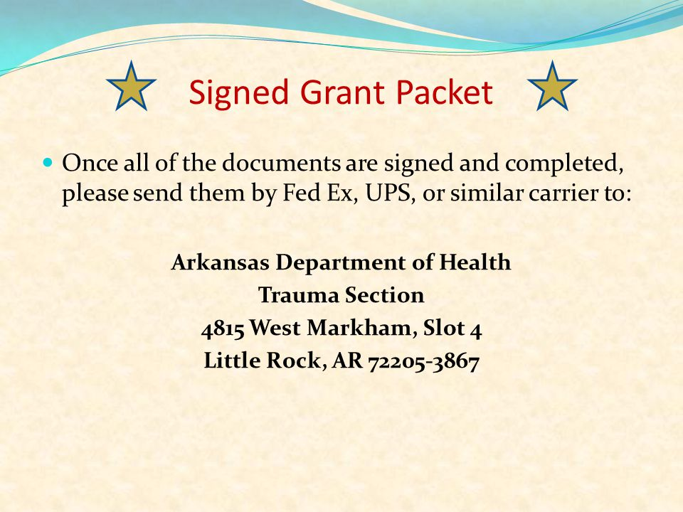 Signed Grant Packet Once all of the documents are signed and completed, please send them by Fed Ex, UPS, or similar carrier to: Arkansas Department of Health Trauma Section 4815 West Markham, Slot 4 Little Rock, AR 72205-3867