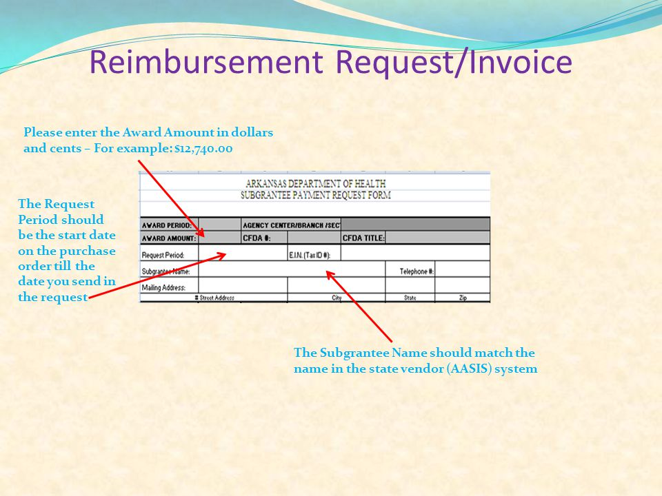 Reimbursement Request/Invoice Please enter the Award Amount in dollars and cents – For example: $12,740.00 The Request Period should be the start date on the purchase order till the date you send in the request The Subgrantee Name should match the name in the state vendor (AASIS) system