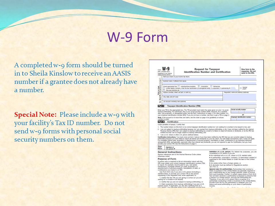 W-9 Form A completed w-9 form should be turned in to Sheila Kinslow to receive an AASIS number if a grantee does not already have a number.