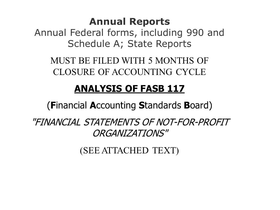 Annual Reports Annual Federal forms, including 990 and Schedule A; State Reports MUST BE FILED WITH 5 MONTHS OF CLOSURE OF ACCOUNTING CYCLE ANALYSIS OF FASB 117 (Financial Accounting Standards Board) FINANCIAL STATEMENTS OF NOT-FOR-PROFIT ORGANIZATIONS (SEE ATTACHED TEXT)