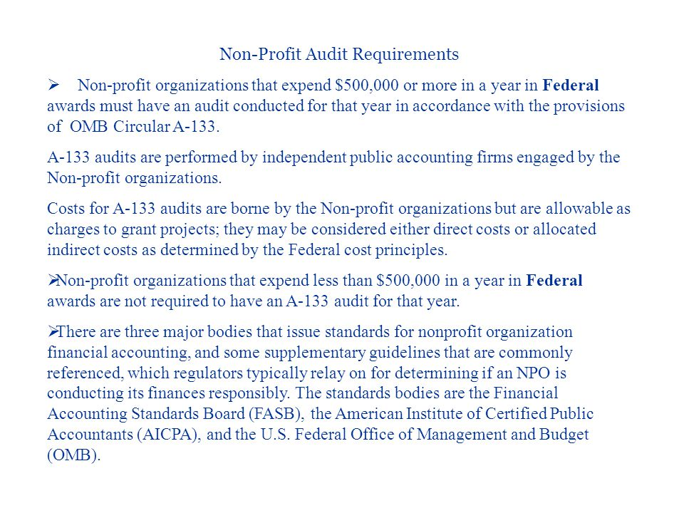 Non-Profit Audit Requirements  Non-profit organizations that expend $500,000 or more in a year in Federal awards must have an audit conducted for that year in accordance with the provisions of OMB Circular A-133.