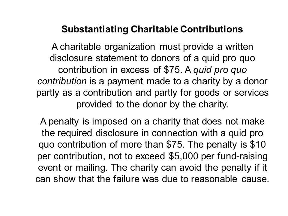 Substantiating Charitable Contributions A charitable organization must provide a written disclosure statement to donors of a quid pro quo contribution in excess of $75.