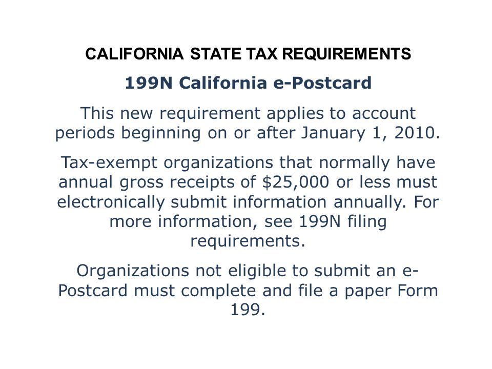 CALIFORNIA STATE TAX REQUIREMENTS 199N California e-Postcard This new requirement applies to account periods beginning on or after January 1, 2010.