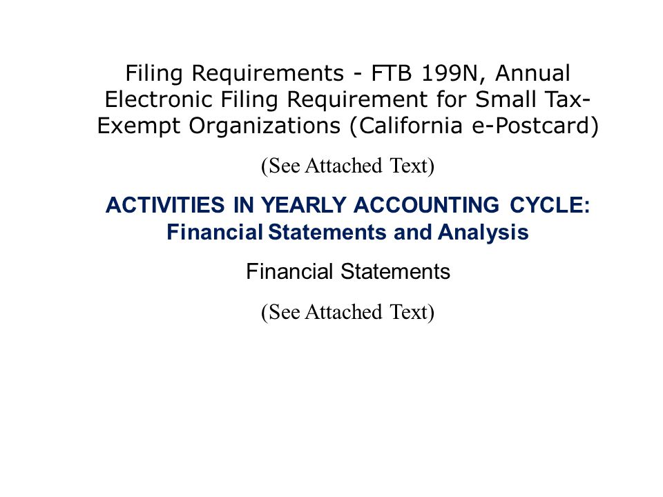 Filing Requirements - FTB 199N, Annual Electronic Filing Requirement for Small Tax- Exempt Organizations (California e-Postcard) (See Attached Text) ACTIVITIES IN YEARLY ACCOUNTING CYCLE: Financial Statements and Analysis Financial Statements (See Attached Text)