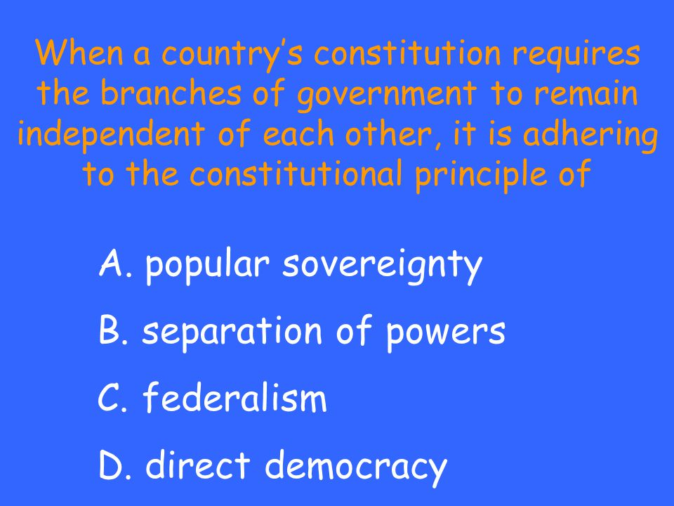 A. popular sovereignty B. separation of powers C. federalism D. direct democracy When a country's constitution requires the branches of government to
