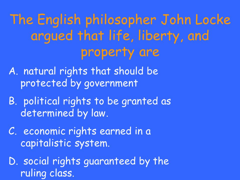 The English philosopher John Locke argued that life, liberty, and property are A. natural rights that should be protected by government B. political r