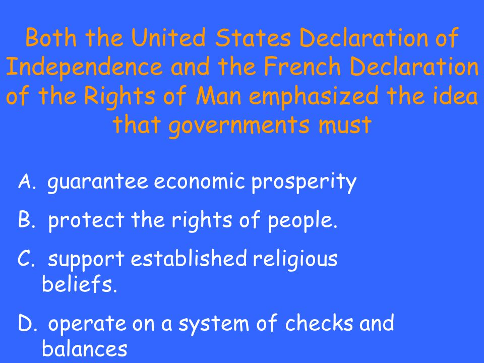 Both the United States Declaration of Independence and the French Declaration of the Rights of Man emphasized the idea that governments must A. guaran