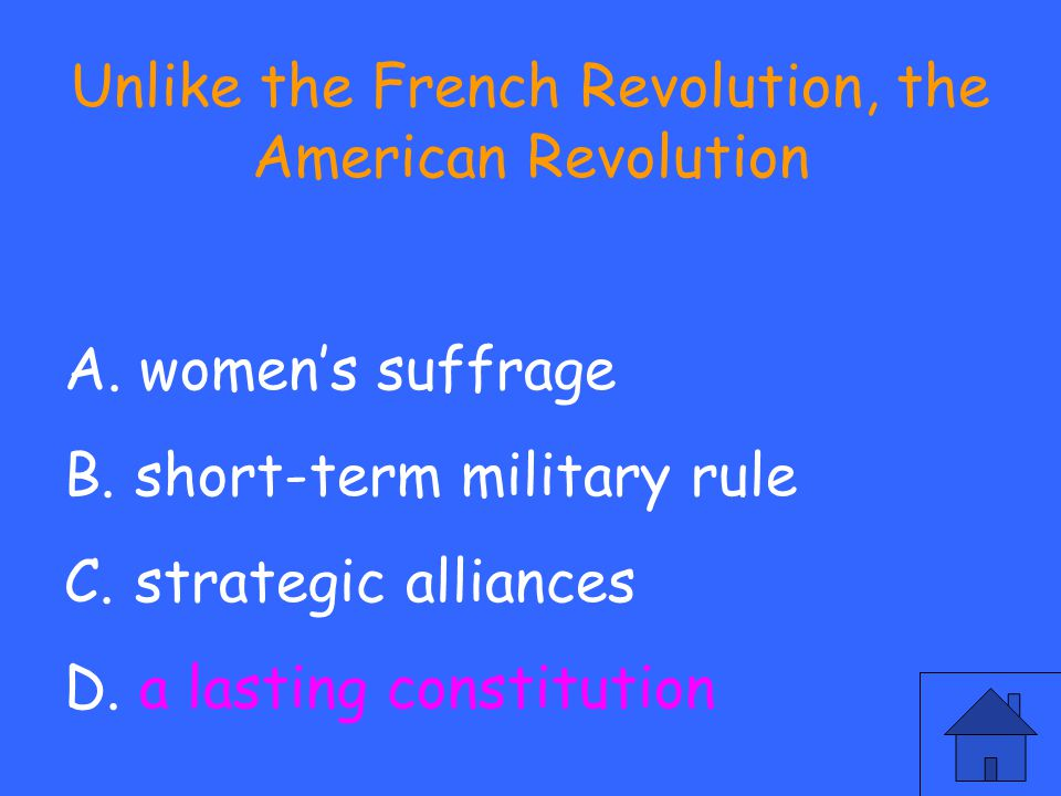 Unlike the French Revolution, the American Revolution A. women's suffrage B. short-term military rule C. strategic alliances D. a lasting constitution