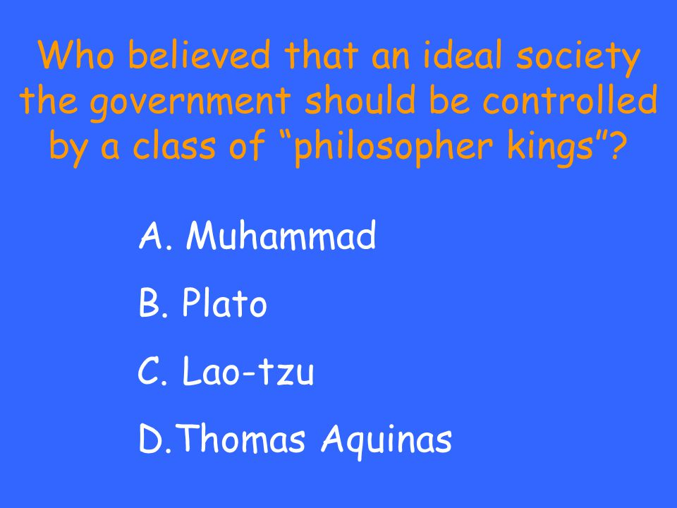 "Who believed that an ideal society the government should be controlled by a class of ""philosopher kings""? A. Muhammad B. Plato C. Lao-tzu D.Thomas Aqu"