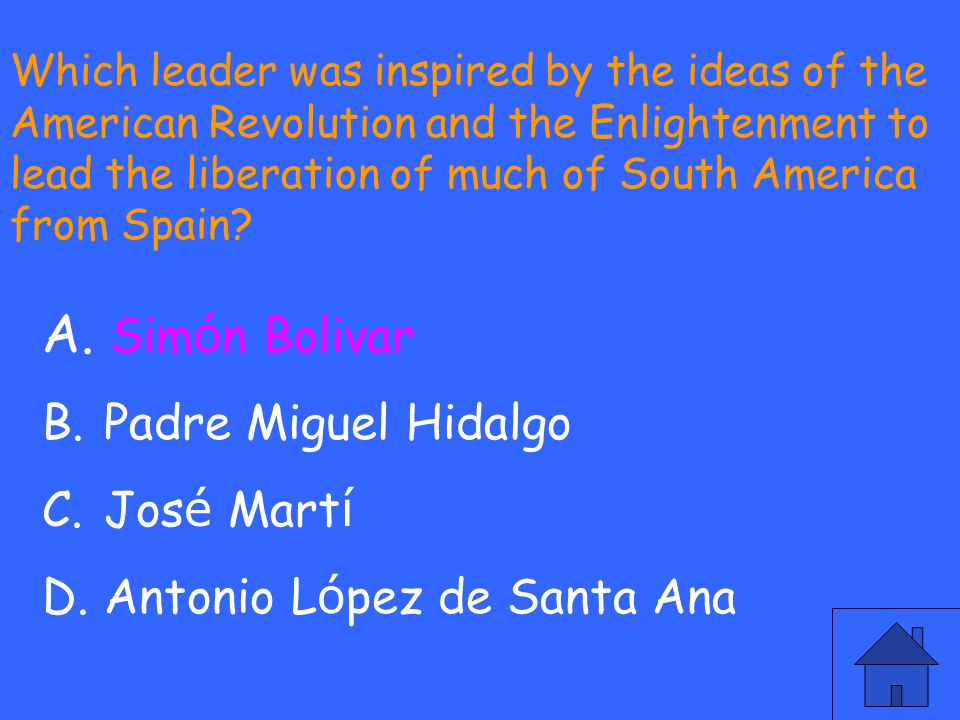 Which leader was inspired by the ideas of the American Revolution and the Enlightenment to lead the liberation of much of South America from Spain? A.