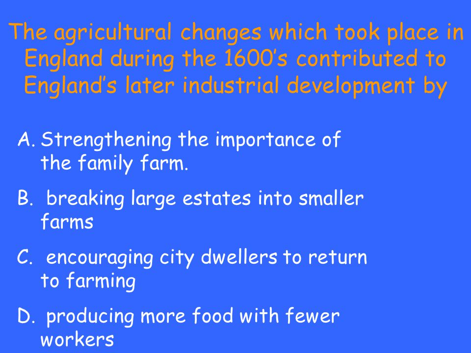 The agricultural changes which took place in England during the 1600's contributed to England's later industrial development by A.Strengthening the im
