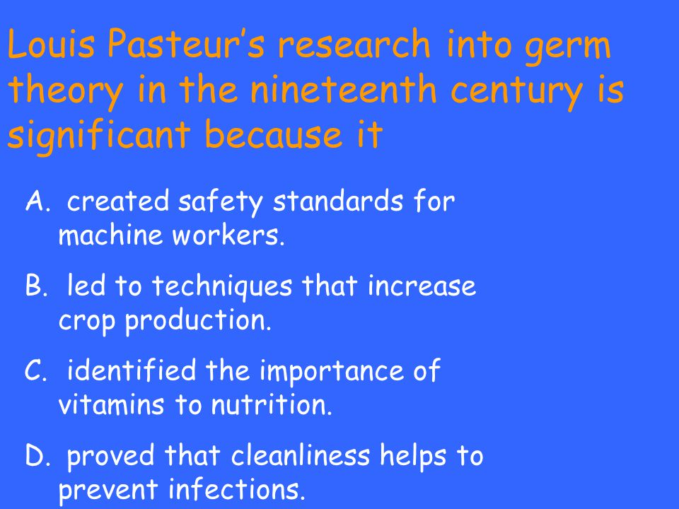 Louis Pasteur's research into germ theory in the nineteenth century is significant because it A. created safety standards for machine workers. B. led