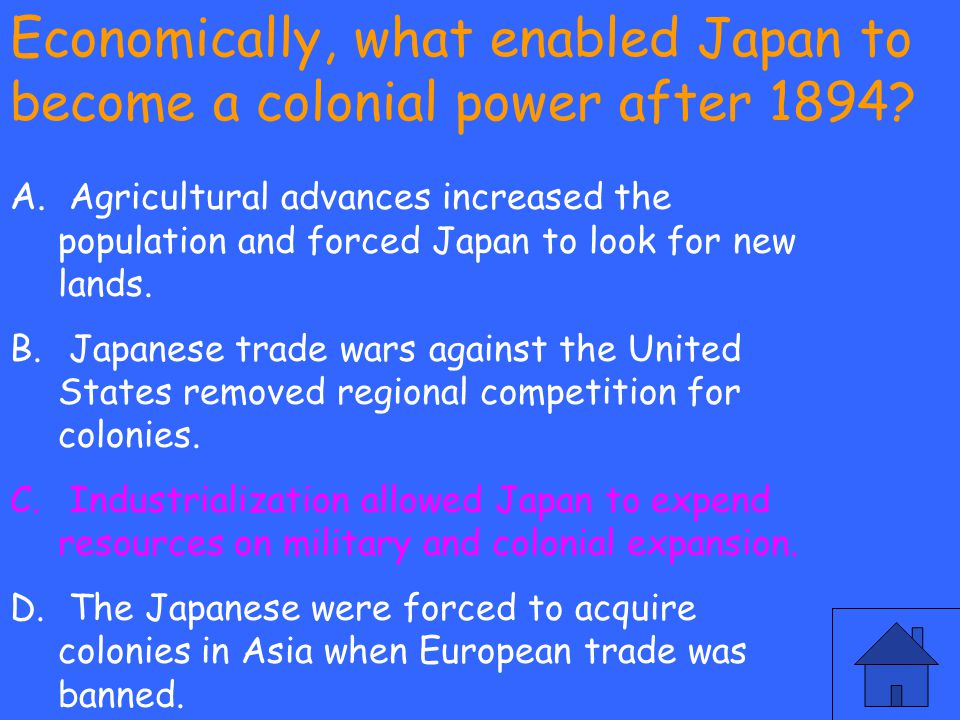 Economically, what enabled Japan to become a colonial power after 1894? A. Agricultural advances increased the population and forced Japan to look for