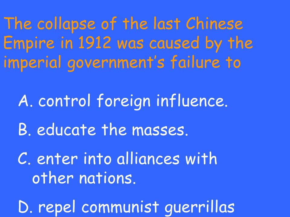 The collapse of the last Chinese Empire in 1912 was caused by the imperial government's failure to A. control foreign influence. B. educate the masses