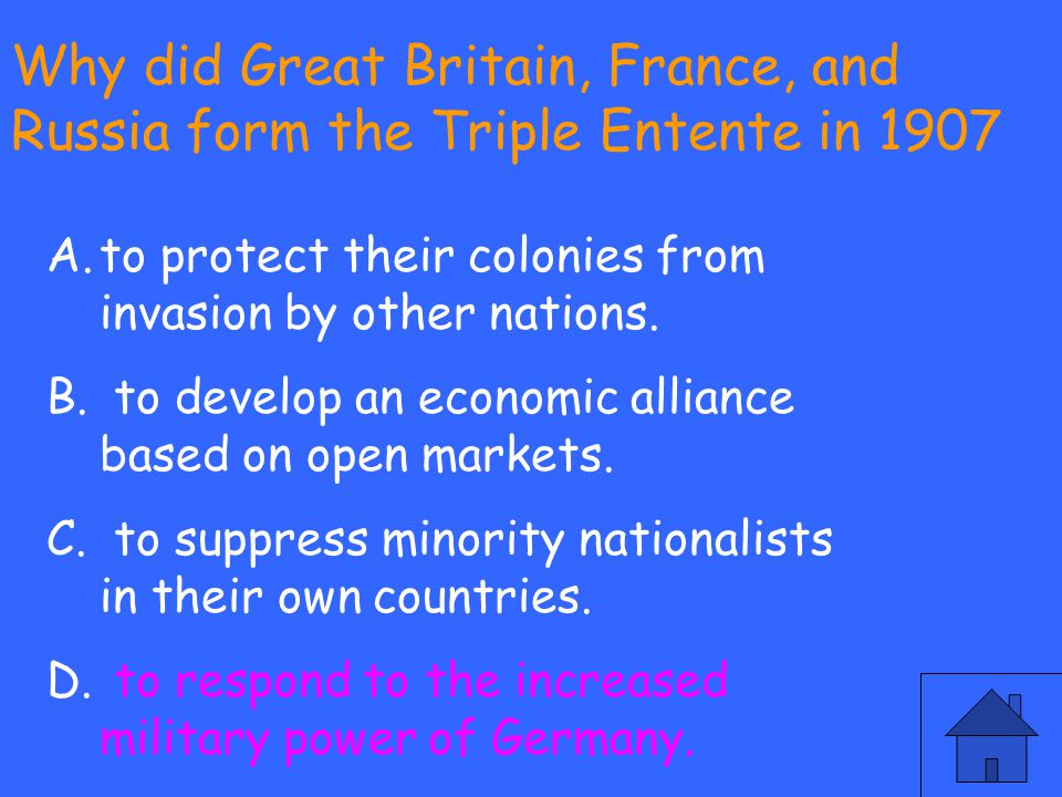 Why did Great Britain, France, and Russia form the Triple Entente in 1907 A.to protect their colonies from invasion by other nations. B. to develop an