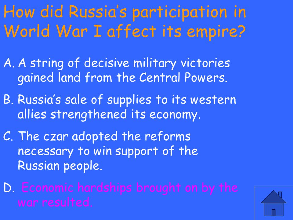 How did Russia's participation in World War I affect its empire? A.A string of decisive military victories gained land from the Central Powers. B.Russ