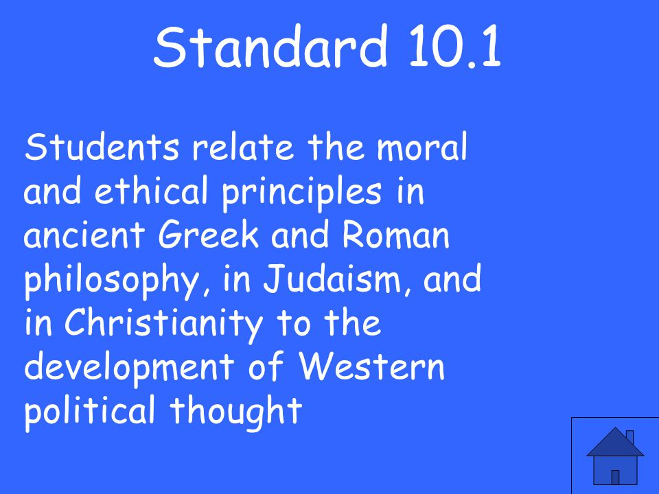 Standard 10.1 Students relate the moral and ethical principles in ancient Greek and Roman philosophy, in Judaism, and in Christianity to the developme