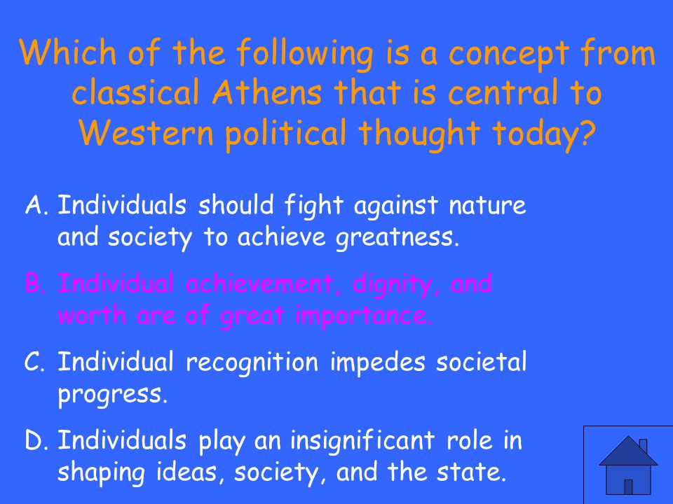 Which of the following is a concept from classical Athens that is central to Western political thought today? A.Individuals should fight against natur