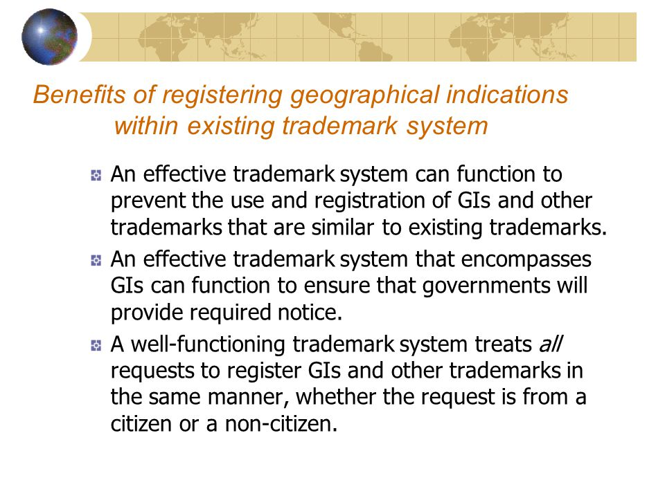 Benefits of registering geographical indications within existing trademark system An effective trademark system can function to prevent the use and registration of GIs and other trademarks that are similar to existing trademarks.