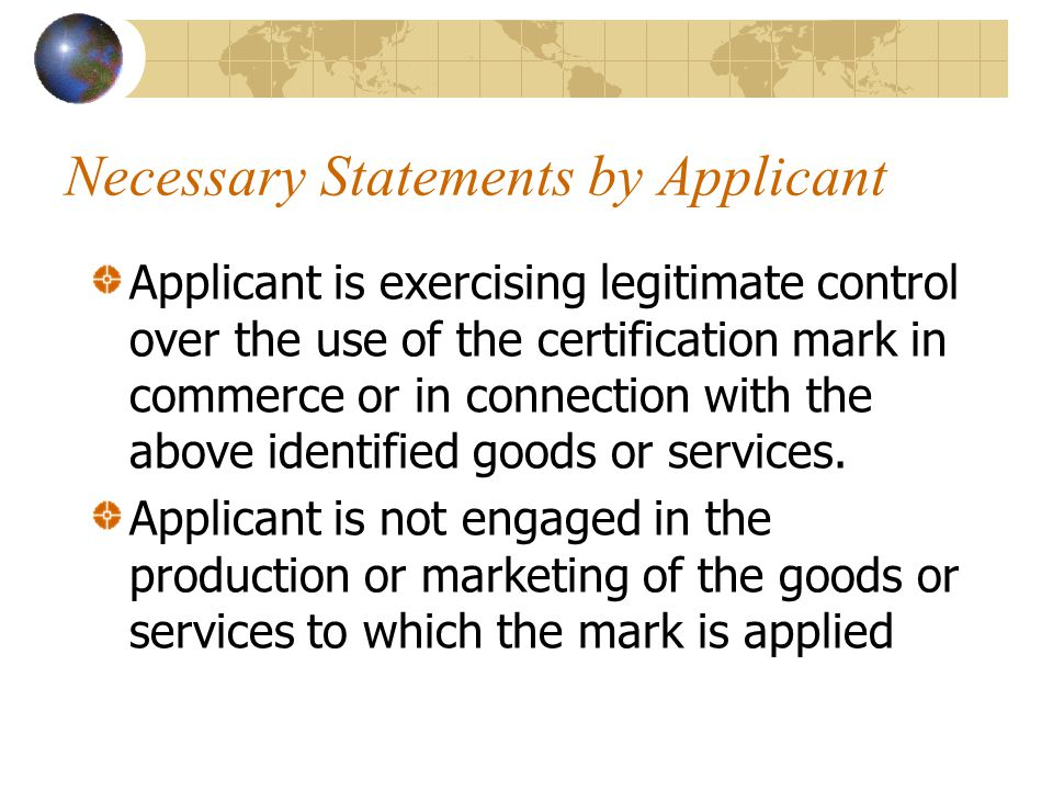 Necessary Statements by Applicant Applicant is exercising legitimate control over the use of the certification mark in commerce or in connection with the above identified goods or services.