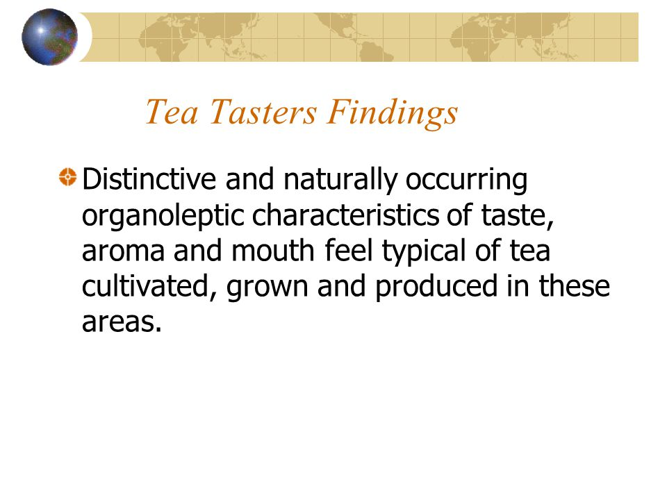 Tea Tasters Findings Distinctive and naturally occurring organoleptic characteristics of taste, aroma and mouth feel typical of tea cultivated, grown and produced in these areas.