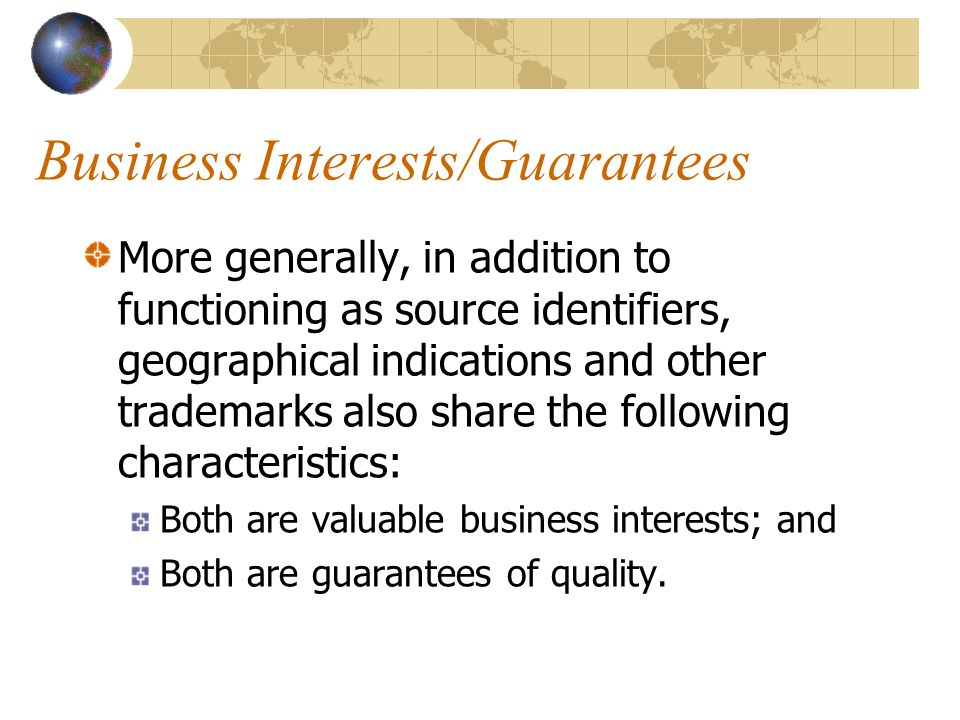 Business Interests/Guarantees More generally, in addition to functioning as source identifiers, geographical indications and other trademarks also share the following characteristics: Both are valuable business interests; and Both are guarantees of quality.